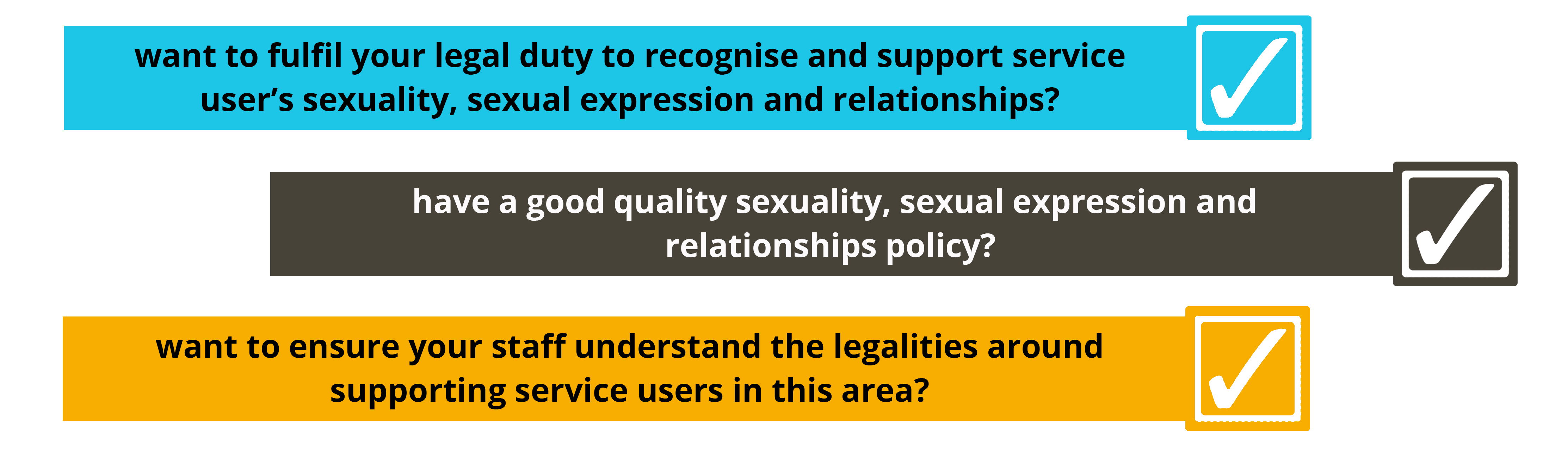 want to fulfil your legal duty to recognise and support service user's sexuality, sexual expression and relationships? have a good quality sexuality, sexual expression and relationships policy? want to ensure your staff understand the legalities around supporting service users in this area?